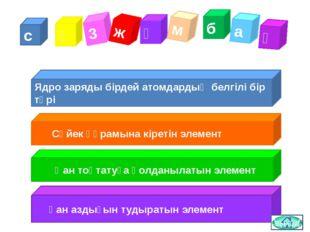 с ө 3 ж ұ м б а қ Ядро заряды бірдей атомдардың белгілі бір түрі Сүйек құрамы