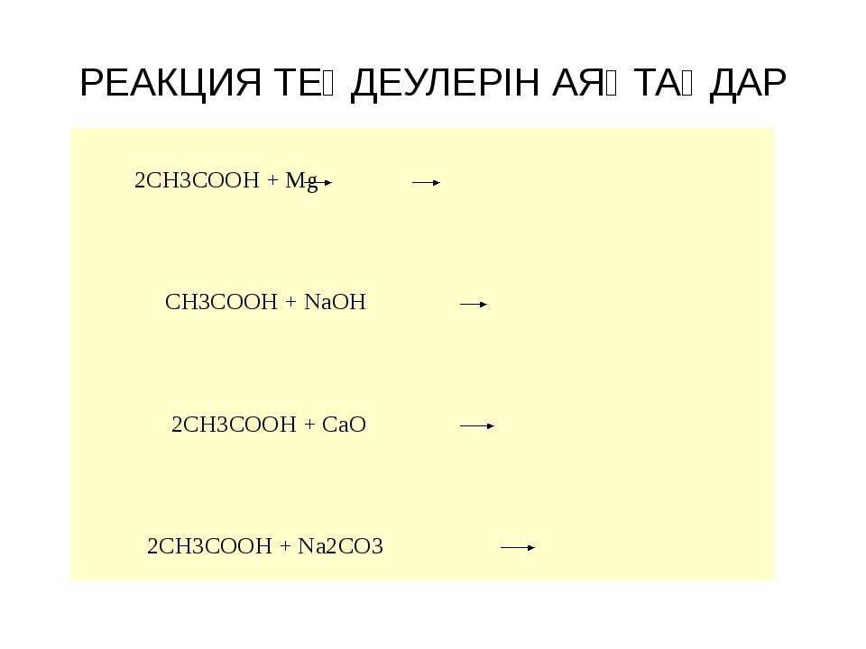 РЕАКЦИЯ ТЕҢДЕУЛЕРІН АЯҚТАҢДАР 2CH3COOH + Mg CH3COOH + NaOH 2CH3COOH + CaO 2CH...