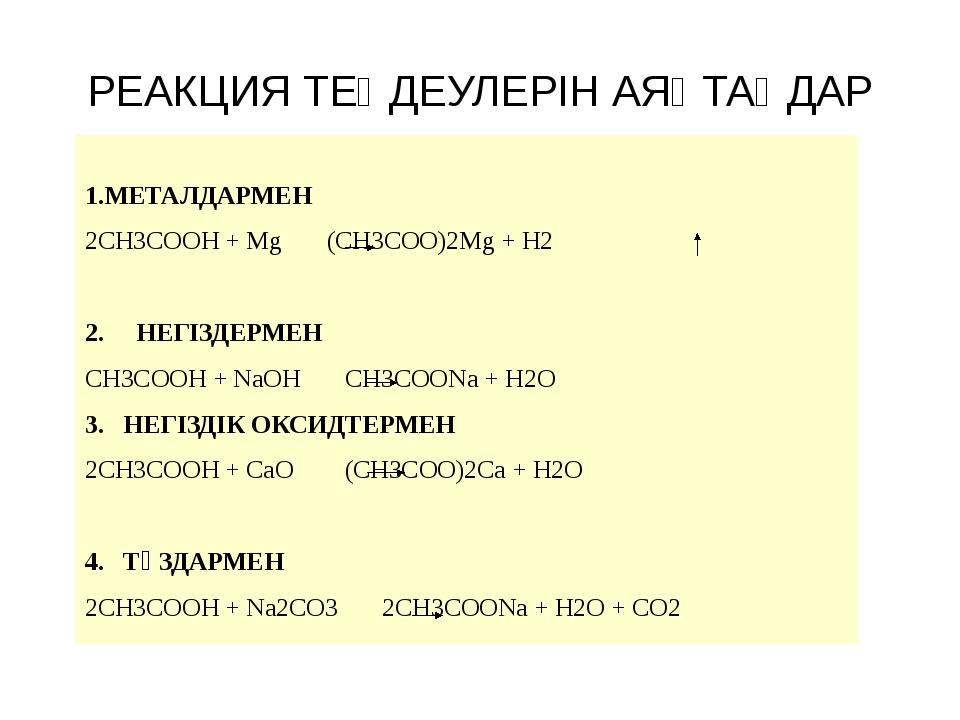 РЕАКЦИЯ ТЕҢДЕУЛЕРІН АЯҚТАҢДАР 1.МЕТАЛДАРМЕН 2CH3COOH + Mg (CH3COO)2Mg + H2 2....