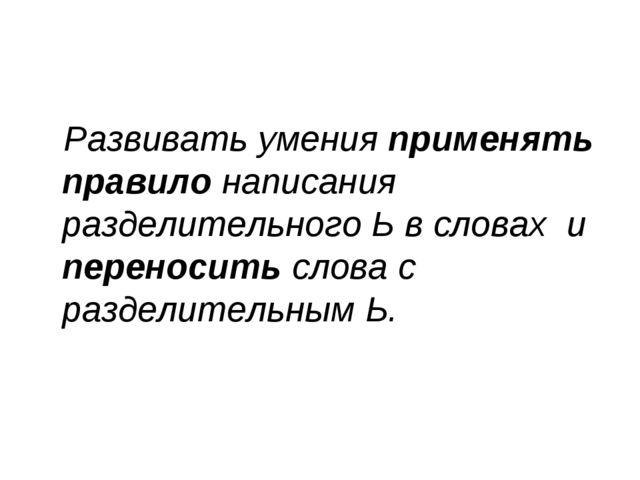 Развивать умения применять правило написания разделительного Ь в словах и пер...