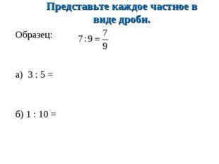 Представьте каждое частное в виде дроби. Образец: а) 3 : 5 = б) 1 : 10 =