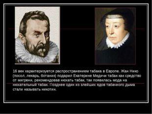 16 век характеризуется распространением табака в Европе. Жан Нико (посол, лек