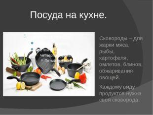 Посуда на кухне. Сковороды – для жарки мяса, рыбы, картофеля, омлетов, блино