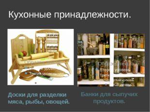 Кухонные принадлежности. Доски для разделки мяса, рыбы, овощей. Банки для сып