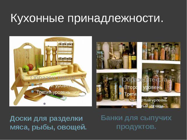 Кухонные принадлежности. Доски для разделки мяса, рыбы, овощей. Банки для сып...