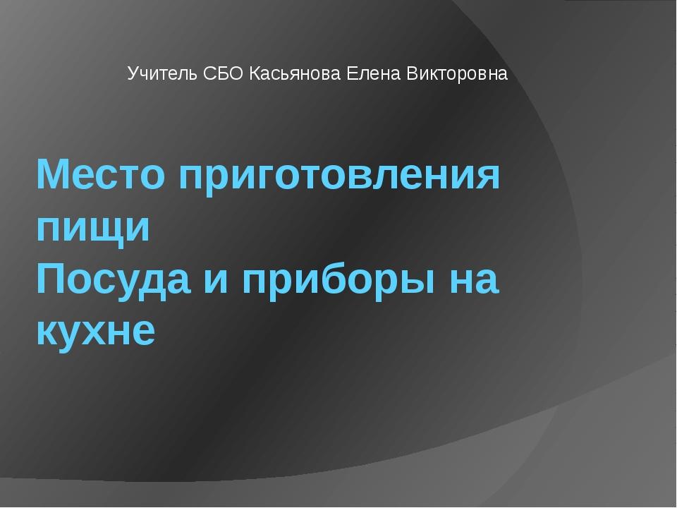 Место приготовления пищи Посуда и приборы на кухне Учитель СБО Касьянова Елен...