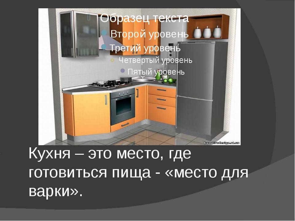 Кухня – это место, где готовиться пища - «место для варки».