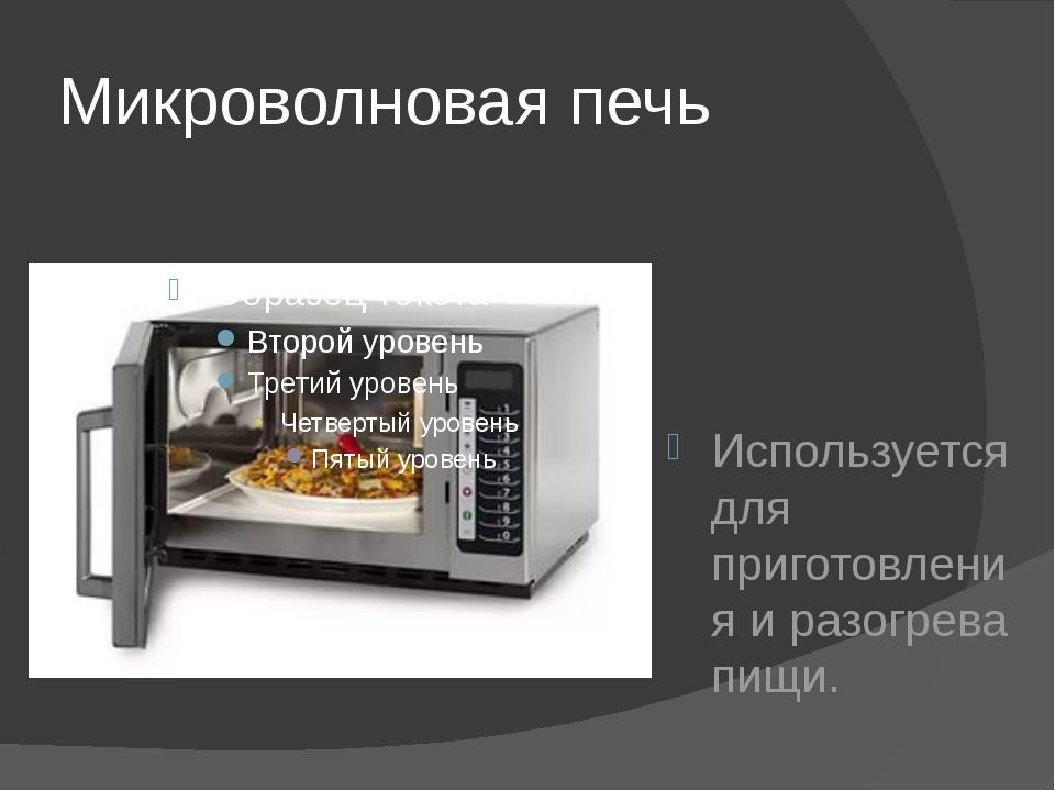 Микроволновая печь Используется для приготовления и разогрева пищи.