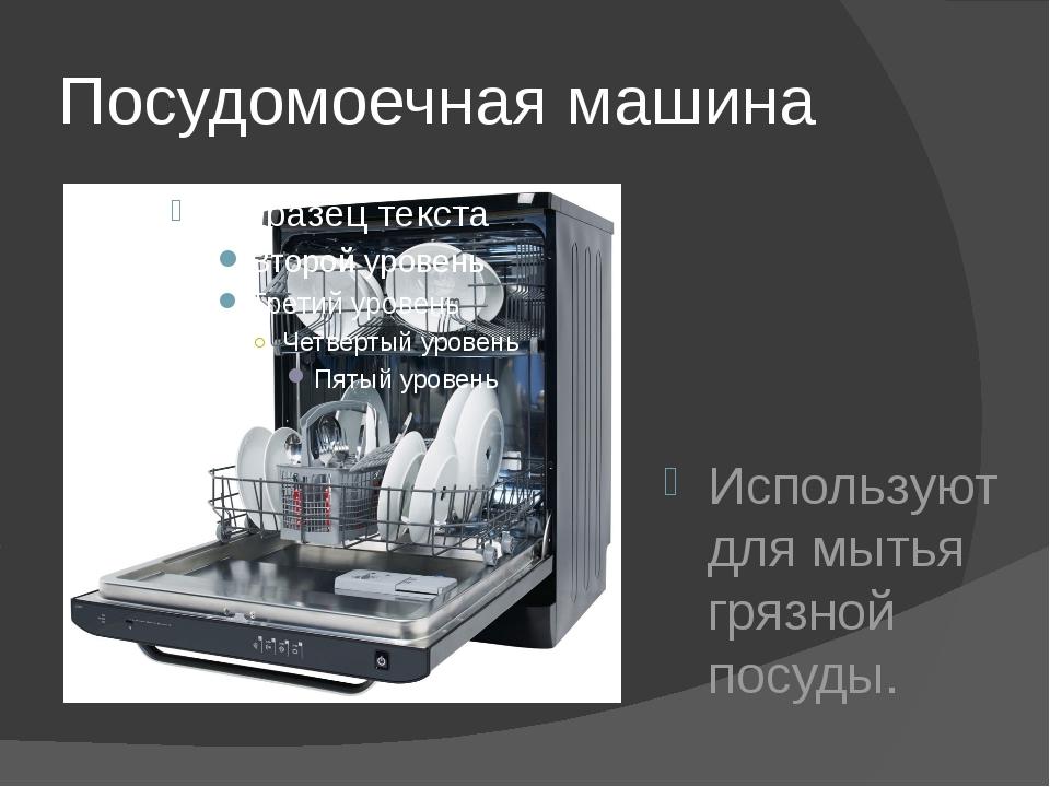 Посудомоечная машина Используют для мытья грязной посуды.