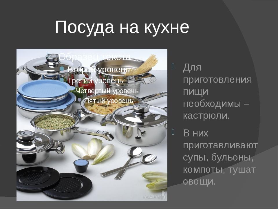Посуда на кухне Для приготовления пищи необходимы – кастрюли. В них приготав...