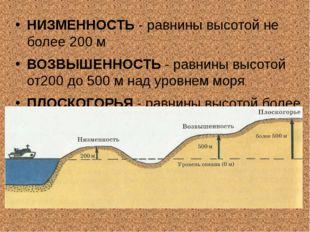 НИЗМЕННОСТЬ - равнины высотой не более 200 м ВОЗВЫШЕННОСТЬ - равнины высотой
