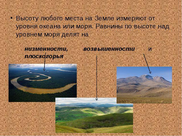 Высоту любого места на Земле измеряют от уровня океана или моря. Равнины по в...