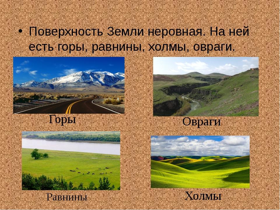 Поверхность Земли неровная. На ней есть горы, равнины, холмы, овраги. Горы Ов...