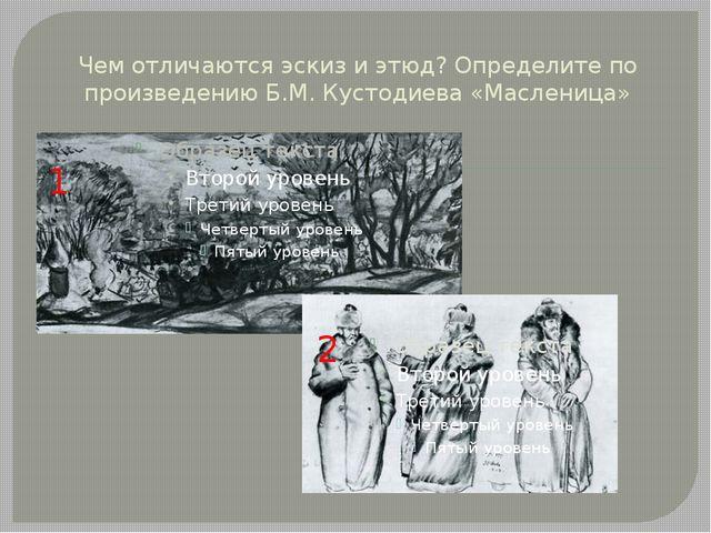 Чем отличаются эскиз и этюд? Определите по произведению Б.М. Кустодиева «Масл...