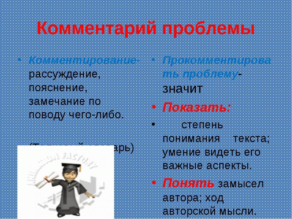 Комментарий проблемы Комментирование- рассуждение, пояснение, замечание по по...
