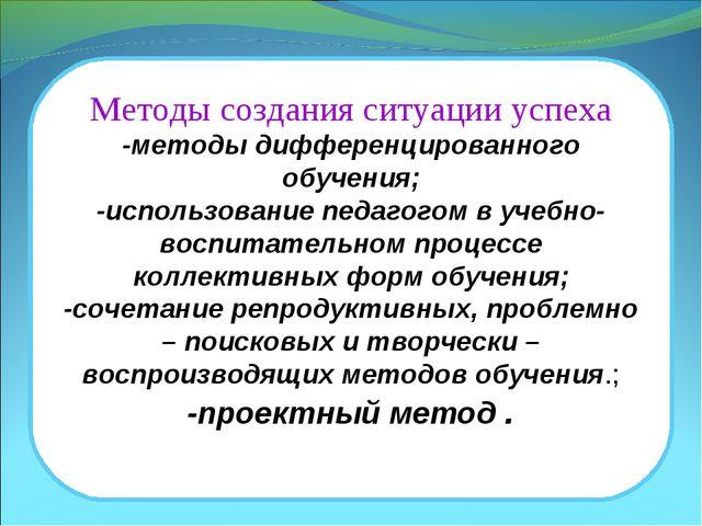 Методы создания ситуации успеха -методы дифференцированного обучения; -исполь...