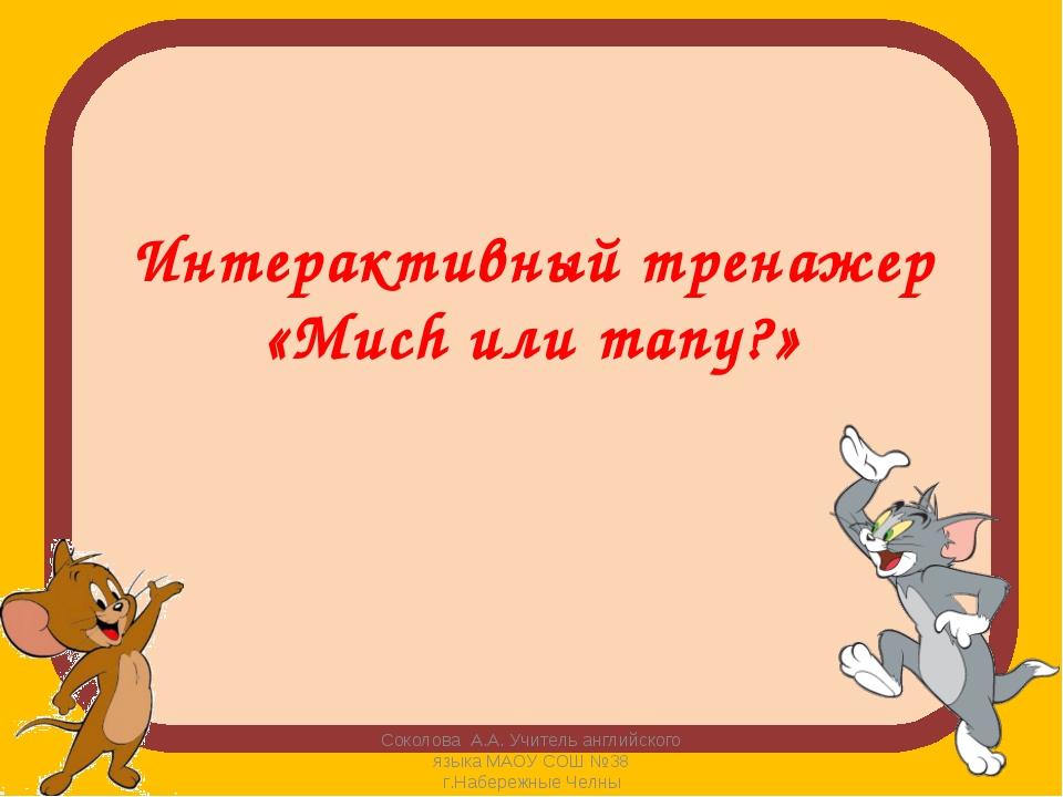 Интерактивный тренажер «Much или many?» Соколова А.А. Учитель английского яз...