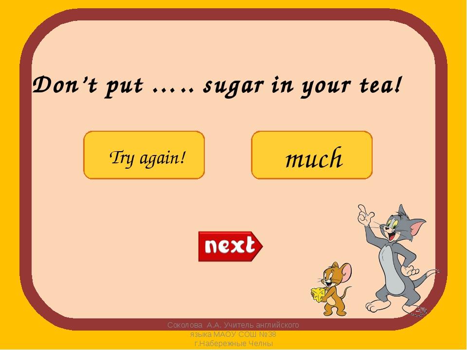 Don't put ….. sugar in your tea! Соколова А.А. Учитель английского языка МАОУ...