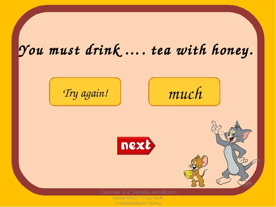 You must drink …. tea with honey. Соколова А.А. Учитель английского языка МАО...