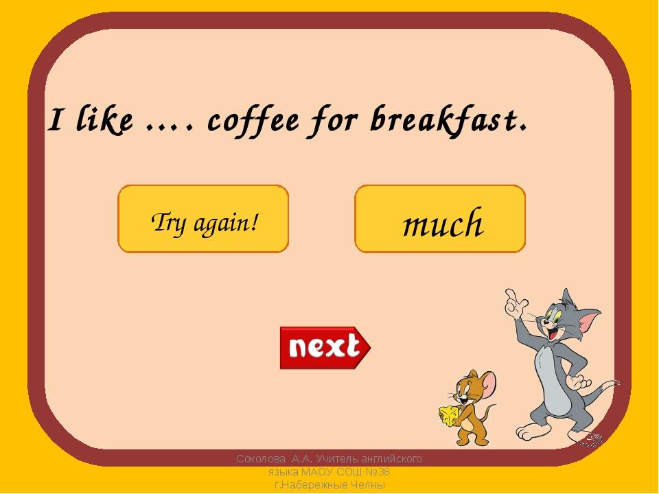 I like …. coffee for breakfast. Соколова А.А. Учитель английского языка МАОУ...