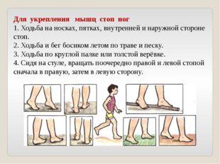 Для укрепления мышц стоп ног 1. Ходьба на носках, пятках, внутренней и наружн