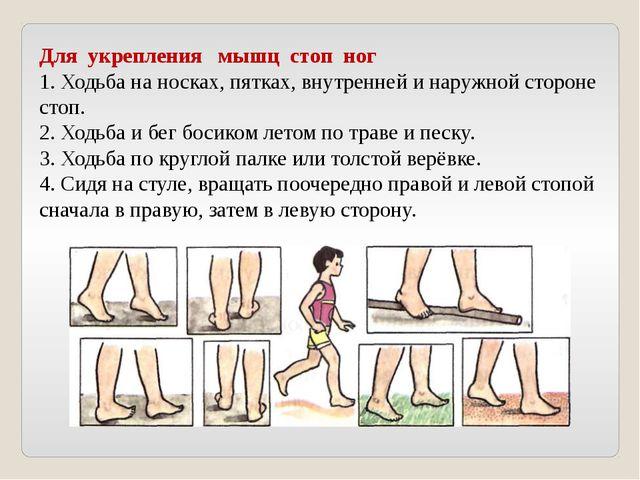 Для укрепления мышц стоп ног 1. Ходьба на носках, пятках, внутренней и наружн...