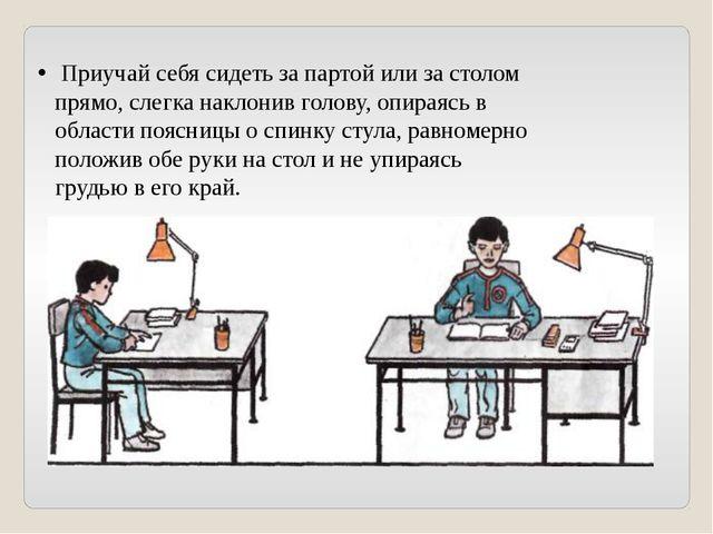 Приучай себя сидеть за партой или за столом прямо, слегка наклонив голову, о...