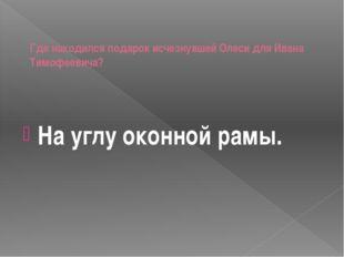 Где находился подарок исчезнувшей Олеси для Ивана Тимофеевича? На углу оконн