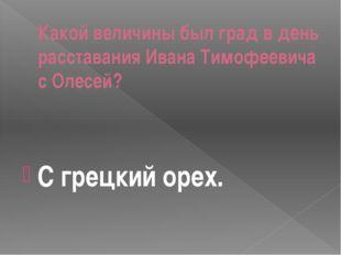 Какой величины был град в день расставания Ивана Тимофеевича с Олесей? С грец