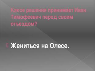 Какое решение принимает Иван Тимофеевич перед своим отъездом? Жениться на Оле