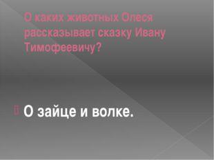 О каких животных Олеся рассказывает сказку Ивану Тимофеевичу? О зайце и волке.