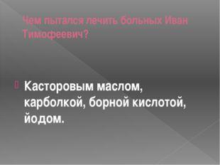 Чем пытался лечить больных Иван Тимофеевич? Касторовым маслом, карболкой, бор