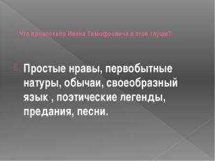 Что привлекало Ивана Тимофеевича в этой глуши? Простые нравы, первобытные на