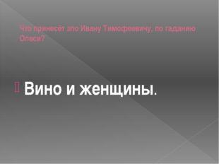 Что принесёт зло Ивану Тимофеевичу, по гаданию Олеси? Вино и женщины.