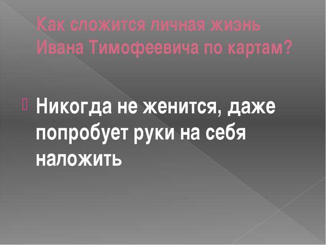 Как сложится личная жизнь Ивана Тимофеевича по картам? Никогда не женится, да...