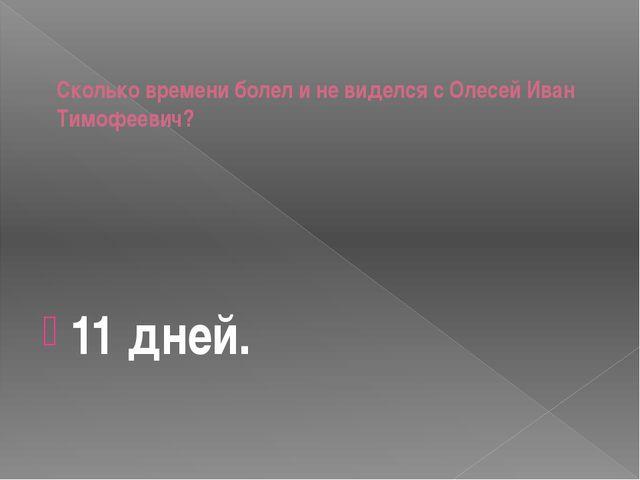 Сколько времени болел и не виделся с Олесей Иван Тимофеевич? 11 дней.
