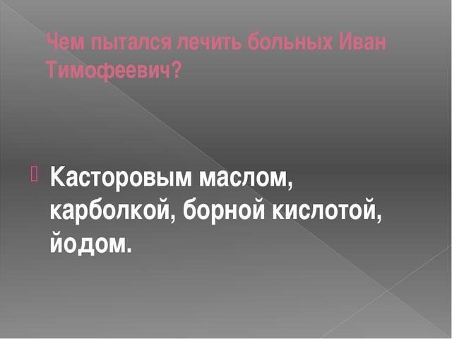 Чем пытался лечить больных Иван Тимофеевич? Касторовым маслом, карболкой, бор...