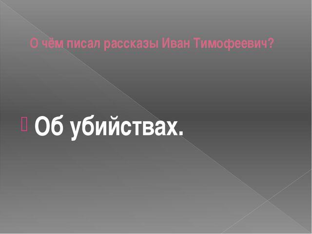 О чём писал рассказы Иван Тимофеевич? Об убийствах.