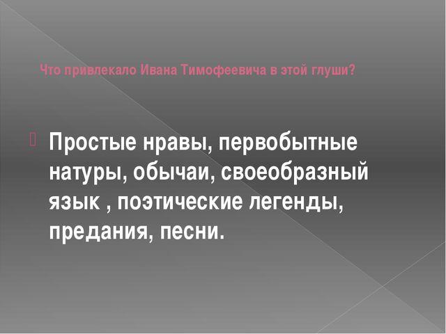 Что привлекало Ивана Тимофеевича в этой глуши? Простые нравы, первобытные на...