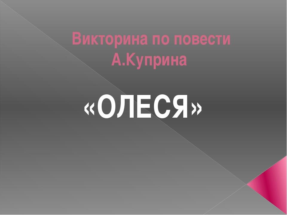 Викторина по повести А.Куприна «ОЛЕСЯ»