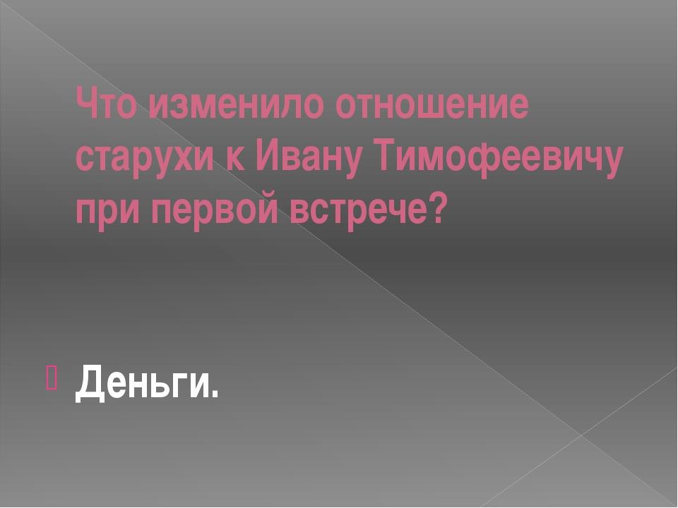 Что изменило отношение старухи к Ивану Тимофеевичу при первой встрече? Деньги.