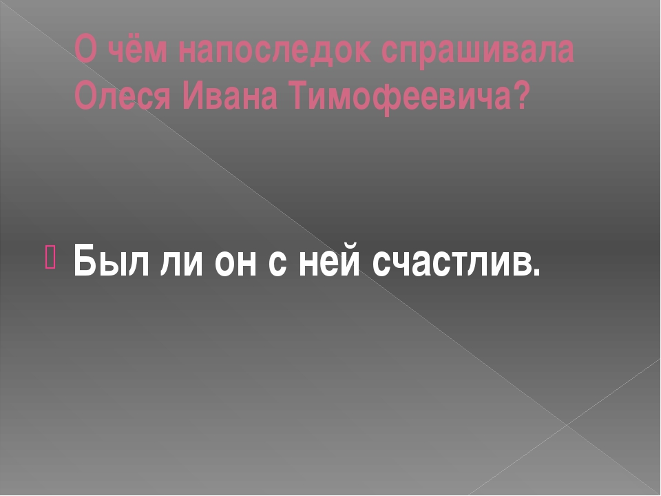 О чём напоследок спрашивала Олеся Ивана Тимофеевича? Был ли он с ней счастлив.