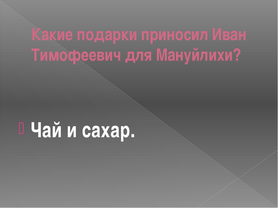 Какие подарки приносил Иван Тимофеевич для Мануйлихи? Чай и сахар.
