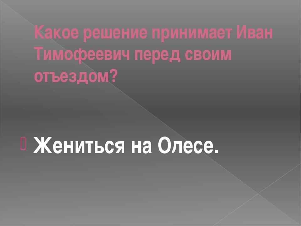 Какое решение принимает Иван Тимофеевич перед своим отъездом? Жениться на Оле...