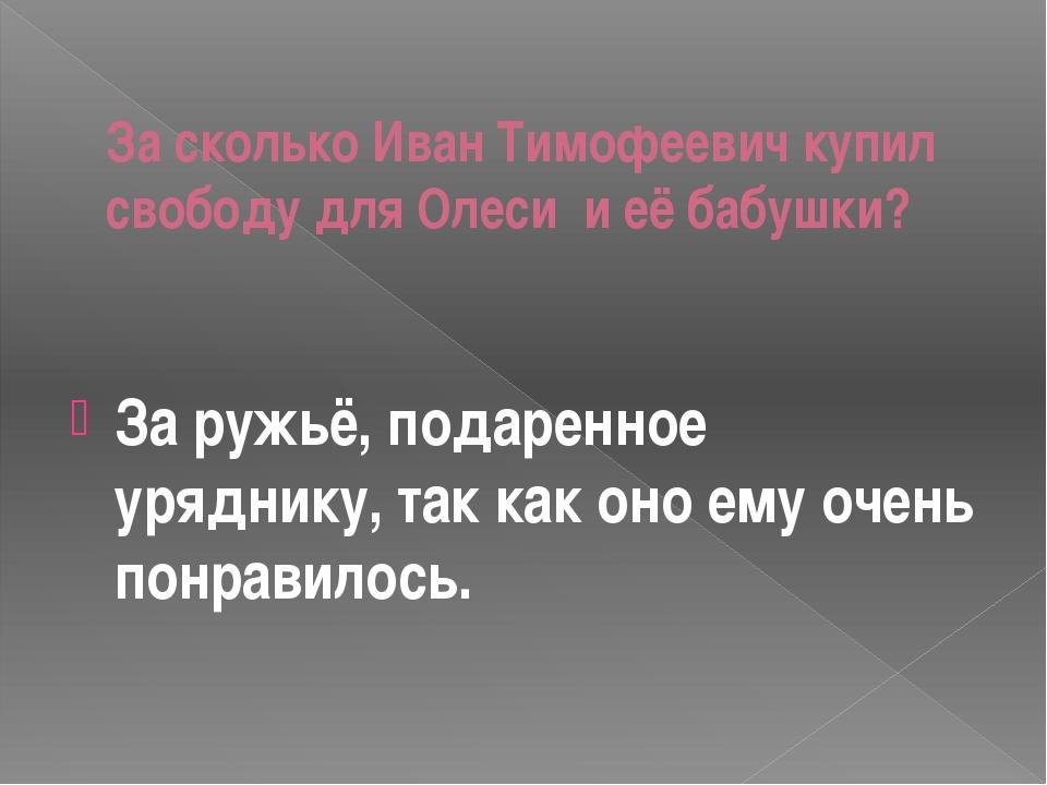 За сколько Иван Тимофеевич купил свободу для Олеси и её бабушки? За ружьё,...