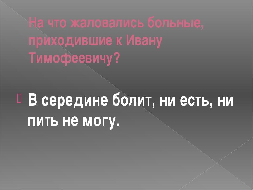 На что жаловались больные, приходившие к Ивану Тимофеевичу? В середине болит,...