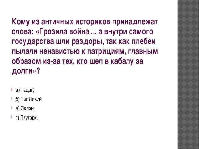 Кому из античных историков принадлежат слова: «Грозила война ... а внутри сам...