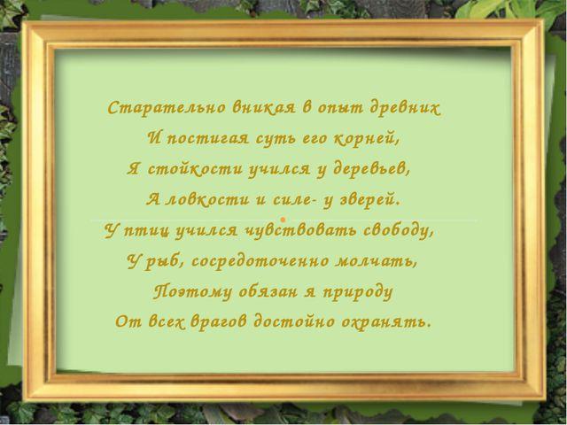 Старательно вникая в опыт древних И постигая суть его корней, Я стойкости учи...