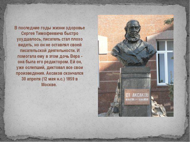 В последние годы жизни здоровье Сергея Тимофеевича быстро ухудшалось, писате...