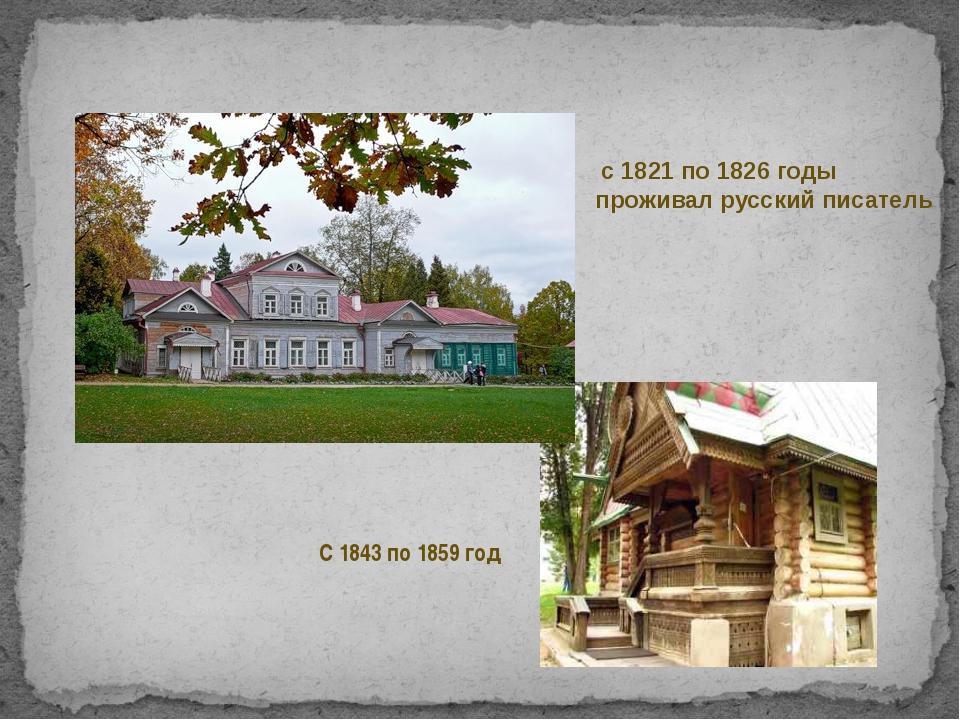 с 1821 по 1826 годы проживал русский писатель С 1843 по 1859 год